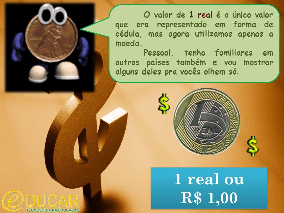 O valor de 1 real é o único valor que era representado em forma de cédula, mas agora utilizamos apenas a moeda.
