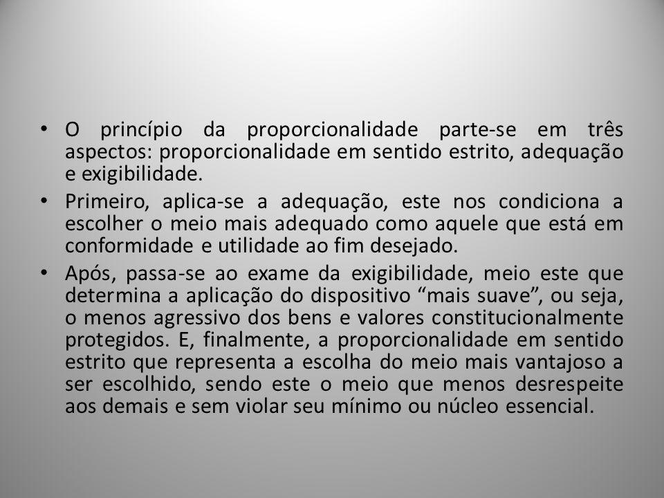 O princípio da proporcionalidade parte-se em três aspectos: proporcionalidade em sentido estrito, adequação e exigibilidade.