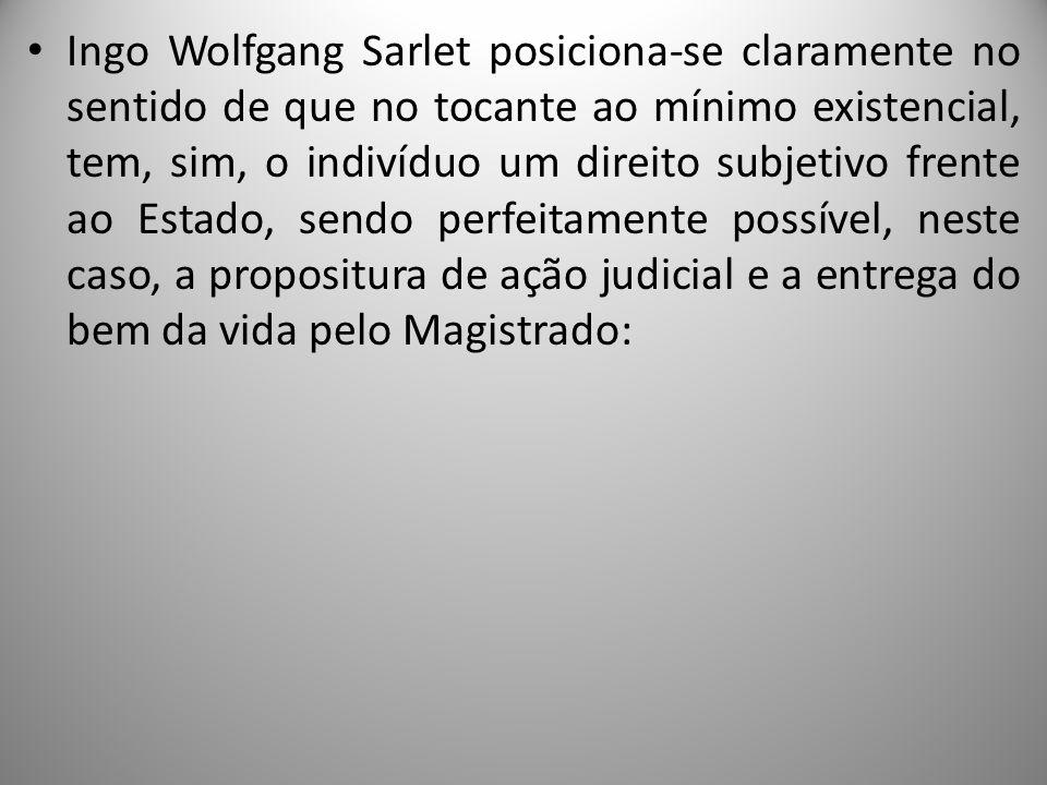 Ingo Wolfgang Sarlet posiciona-se claramente no sentido de que no tocante ao mínimo existencial, tem, sim, o indivíduo um direito subjetivo frente ao Estado, sendo perfeitamente possível, neste caso, a propositura de ação judicial e a entrega do bem da vida pelo Magistrado: