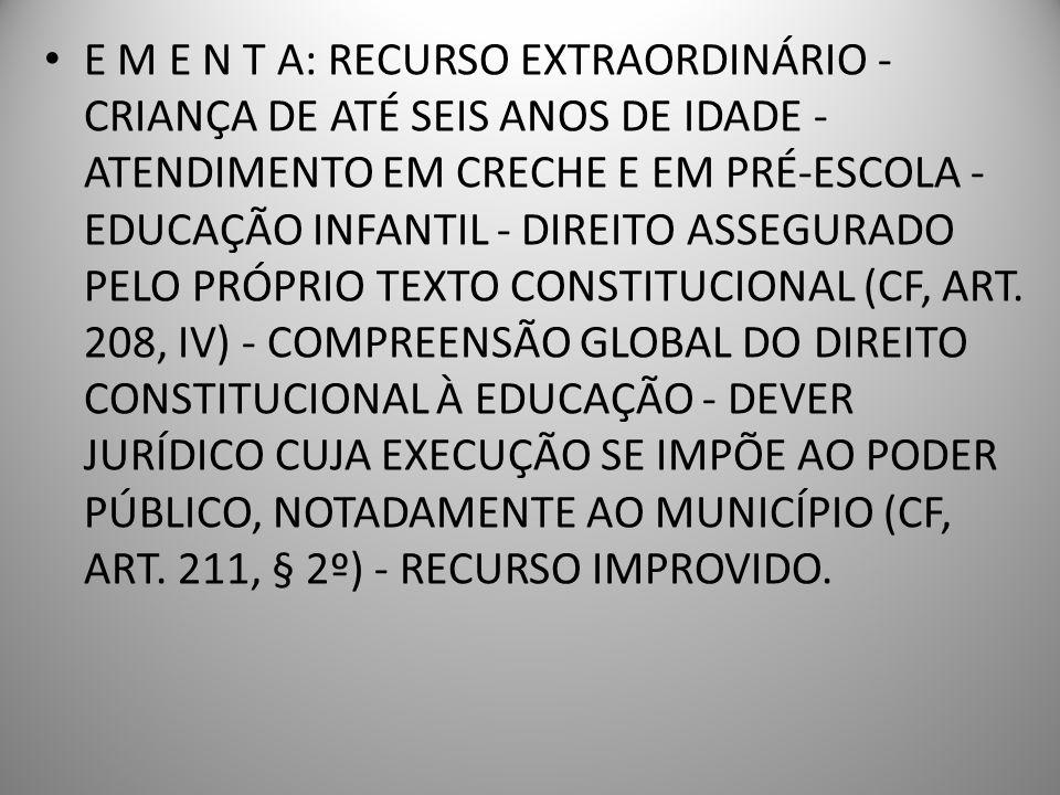 E M E N T A: RECURSO EXTRAORDINÁRIO - CRIANÇA DE ATÉ SEIS ANOS DE IDADE - ATENDIMENTO EM CRECHE E EM PRÉ-ESCOLA - EDUCAÇÃO INFANTIL - DIREITO ASSEGURADO PELO PRÓPRIO TEXTO CONSTITUCIONAL (CF, ART.