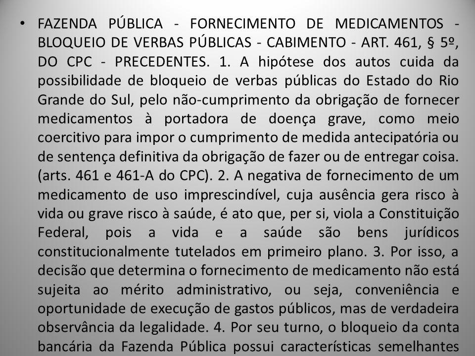 FAZENDA PÚBLICA - FORNECIMENTO DE MEDICAMENTOS - BLOQUEIO DE VERBAS PÚBLICAS - CABIMENTO - ART. 461, § 5º, DO CPC - PRECEDENTES. 1. A hipótese dos autos cuida da possibilidade de bloqueio de verbas públicas do Estado do Rio Grande do Sul, pelo não-cumprimento da obrigação de fornecer medicamentos à portadora de doença grave, como meio coercitivo para impor o cumprimento de medida antecipatória ou de sentença definitiva da obrigação de fazer ou de entregar coisa. (arts. 461 e 461-A do CPC). 2. A negativa de fornecimento de um medicamento de uso imprescindível, cuja ausência gera risco à vida ou grave risco à saúde, é ato que, per si, viola a Constituição Federal, pois a vida e a saúde são bens jurídicos constitucionalmente tutelados em primeiro plano. 3. Por isso, a decisão que determina o fornecimento de medicamento não está sujeita ao mérito administrativo, ou seja, conveniência e oportunidade de execução de gastos públicos, mas de verdadeira observância da legalidade. 4. Por seu turno, o bloqueio da conta bancária da Fazenda Pública possui características semelhantes ao seqüestro e encontra respaldo no art. 461, § 5º, do CPC, posto tratar-se não de norma taxativa, mas exemplificativa, autorizando o juiz, de ofício ou a requerimento da parte, a determinar as medidas assecuratórias para o cumprimento da tutela específica. 5. Precedentes da Primeira Seção: (EREsp 787.101, Rel. Min. Luiz Fux, DJ 14.8.2006; REsp 827.133, Rel. Min. Teori Albino Zavascki, DJ 29.5.2005; REsp 796509, Rel. Min. Francisco Peçanha Martins, DJ