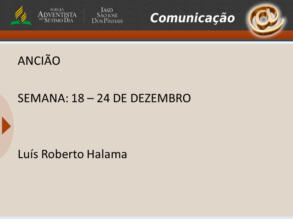 ANCIÃO SEMANA: 18 – 24 DE DEZEMBRO Luís Roberto Halama