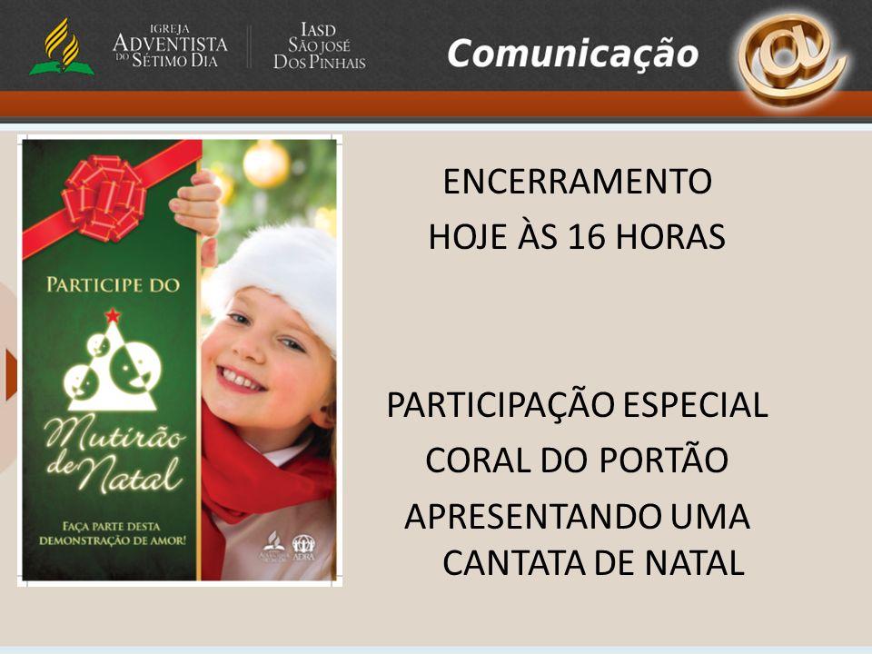 ENCERRAMENTO HOJE ÀS 16 HORAS PARTICIPAÇÃO ESPECIAL CORAL DO PORTÃO APRESENTANDO UMA CANTATA DE NATAL
