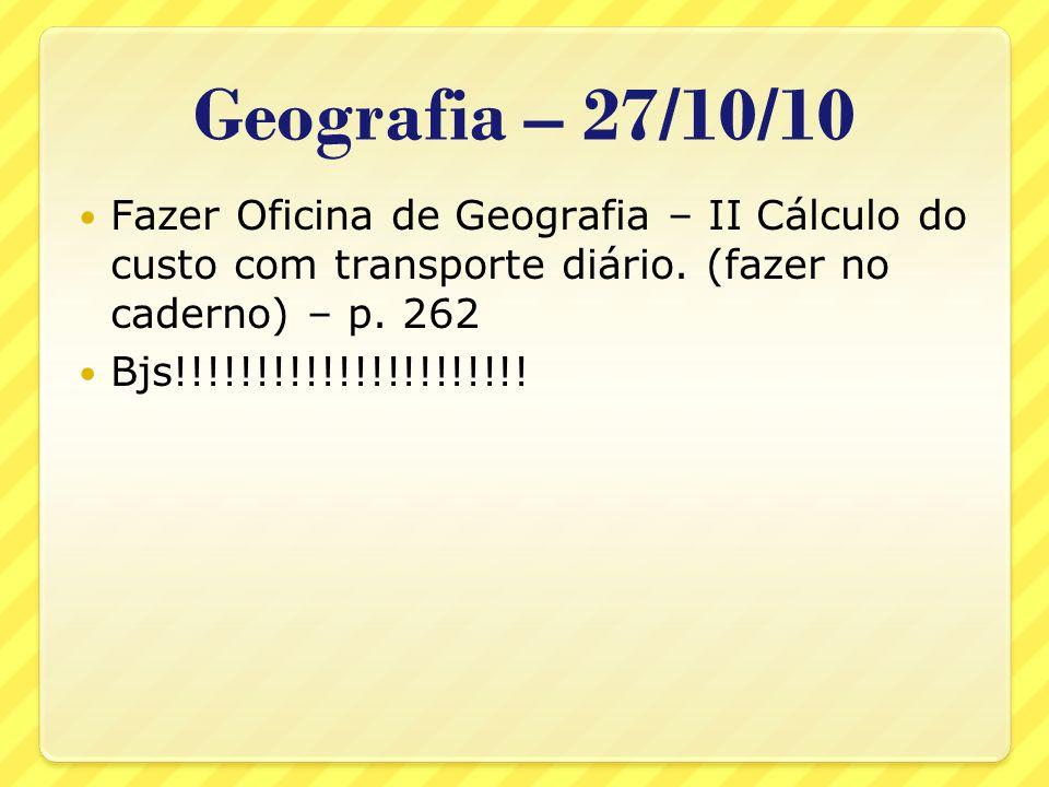 Geografia – 27/10/10Fazer Oficina de Geografia – II Cálculo do custo com transporte diário. (fazer no caderno) – p. 262.