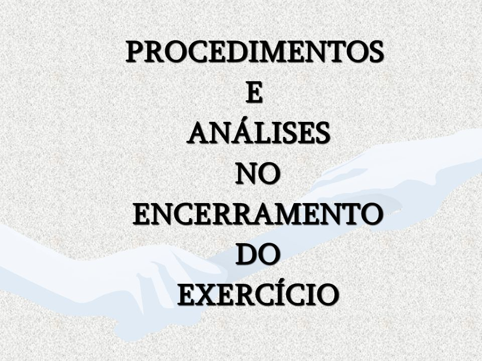 PROCEDIMENTOS E ANÁLISES NO ENCERRAMENTO DO EXERCÍCIO