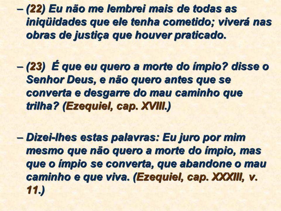 (22) Eu não me lembrei mais de todas as iniqüidades que ele tenha cometido; viverá nas obras de justiça que houver praticado.