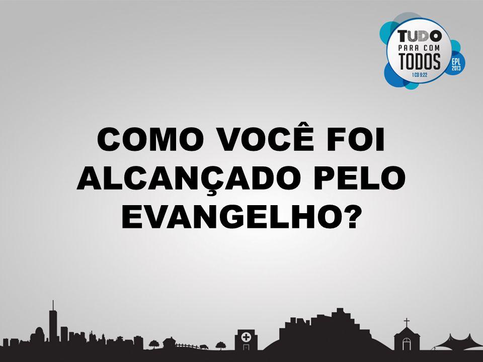 COMO VOCÊ FOI ALCANÇADO PELO EVANGELHO