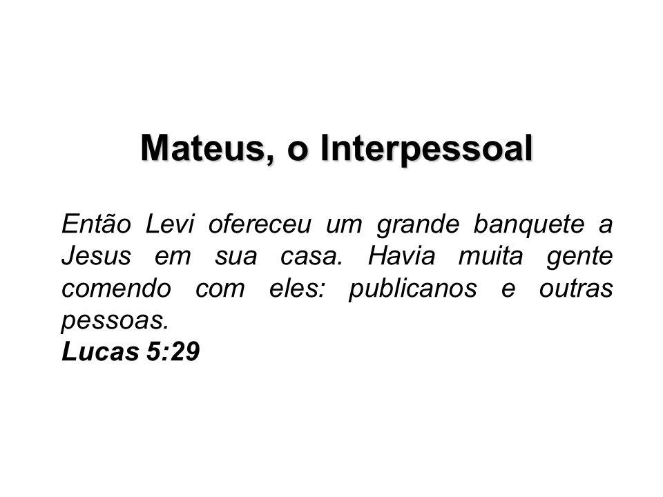 Mateus, o Interpessoal Então Levi ofereceu um grande banquete a Jesus em sua casa. Havia muita gente comendo com eles: publicanos e outras pessoas.