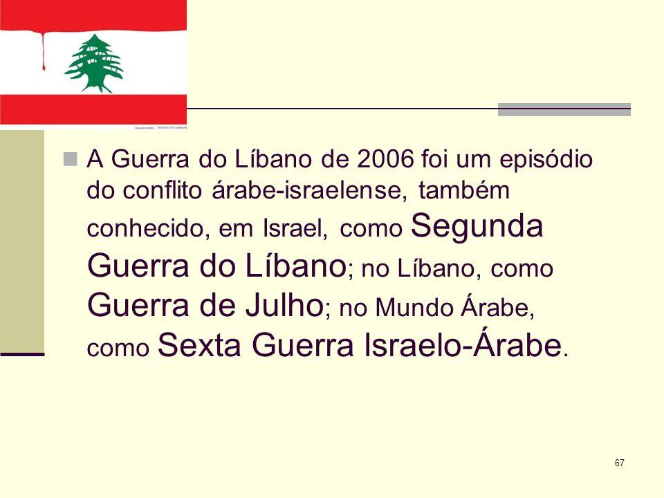 A Guerra do Líbano de 2006 foi um episódio do conflito árabe-israelense, também conhecido, em Israel, como Segunda Guerra do Líbano; no Líbano, como Guerra de Julho; no Mundo Árabe, como Sexta Guerra Israelo-Árabe.