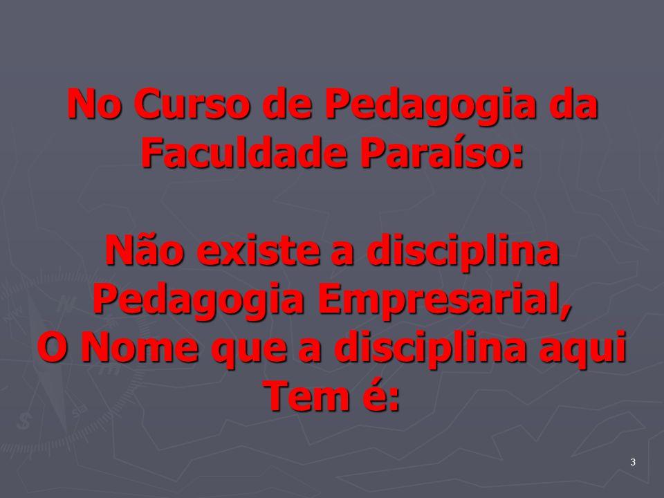 No Curso de Pedagogia da Faculdade Paraíso: Não existe a disciplina Pedagogia Empresarial, O Nome que a disciplina aqui Tem é: