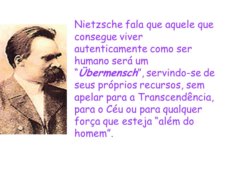 Nietzsche fala que aquele que consegue viver autenticamente como ser humano será um Übermensch , servindo-se de seus próprios recursos, sem apelar para a Transcendência, para o Céu ou para qualquer força que esteja além do homem .