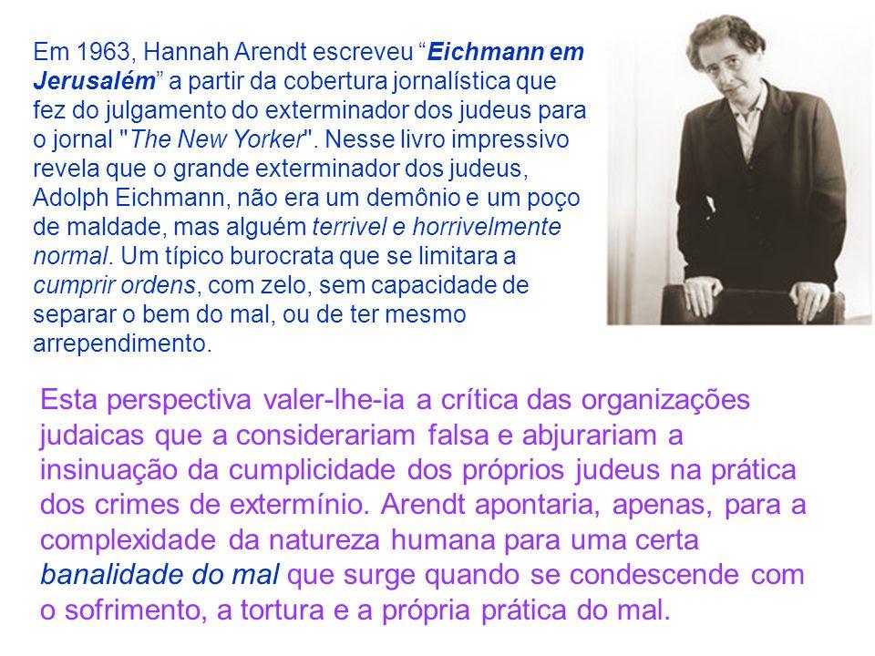 Em 1963, Hannah Arendt escreveu Eichmann em Jerusalém a partir da cobertura jornalística que fez do julgamento do exterminador dos judeus para o jornal The New Yorker . Nesse livro impressivo revela que o grande exterminador dos judeus, Adolph Eichmann, não era um demônio e um poço de maldade, mas alguém terrivel e horrivelmente normal. Um típico burocrata que se limitara a cumprir ordens, com zelo, sem capacidade de separar o bem do mal, ou de ter mesmo arrependimento.