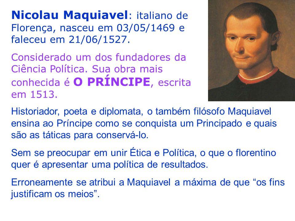 Nicolau Maquiavel: italiano de Florença, nasceu em 03/05/1469 e faleceu em 21/06/1527.