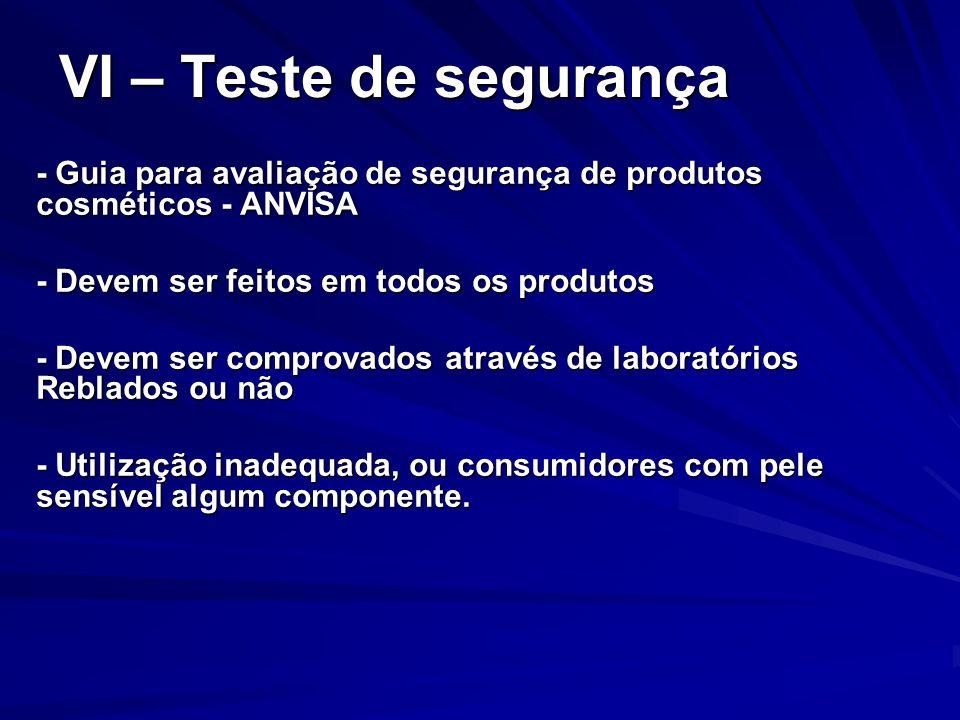 VI – Teste de segurança - Guia para avaliação de segurança de produtos cosméticos - ANVISA. - Devem ser feitos em todos os produtos.
