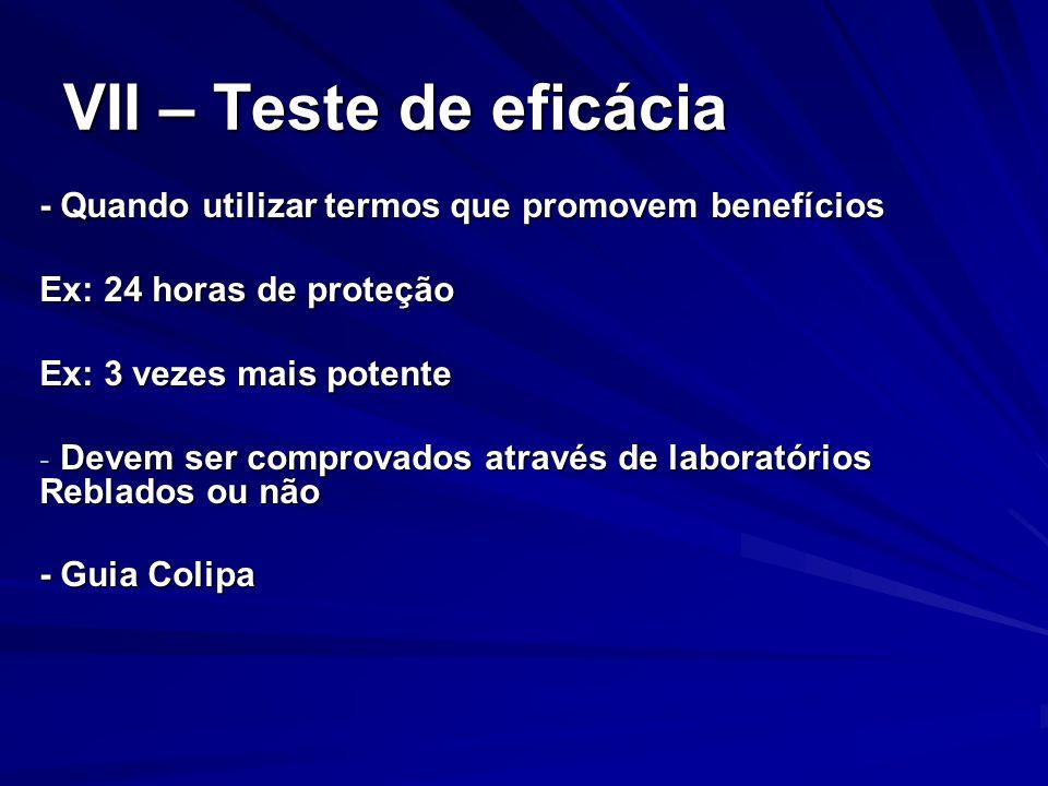 VII – Teste de eficácia - Quando utilizar termos que promovem benefícios. Ex: 24 horas de proteção.