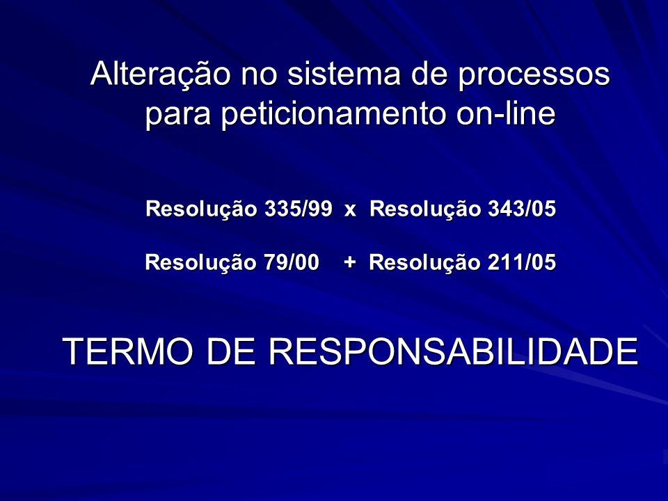 Alteração no sistema de processos para peticionamento on-line Resolução 335/99 x Resolução 343/05 Resolução 79/00 + Resolução 211/05 TERMO DE RESPONSABILIDADE