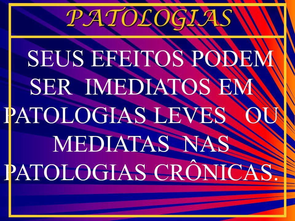 PATOLOGIASSEUS EFEITOS PODEM SER IMEDIATOS EM PATOLOGIAS LEVES OU MEDIATAS NAS PATOLOGIAS CRÔNICAS.