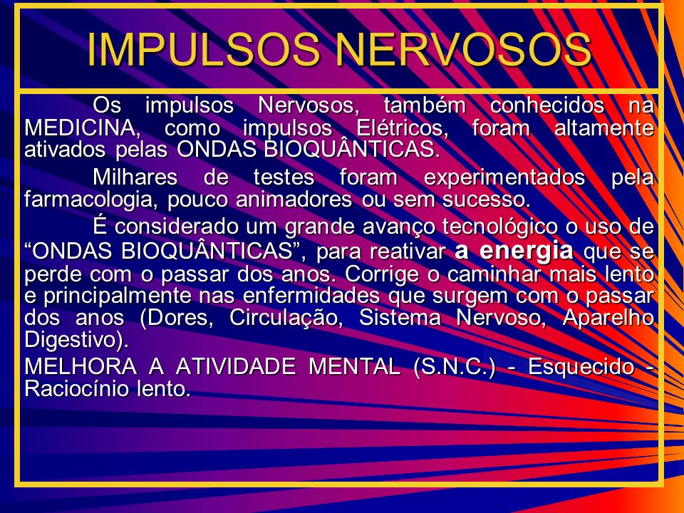 IMPULSOS NERVOSOS Os impulsos Nervosos, também conhecidos na MEDICINA, como impulsos Elétricos, foram altamente ativados pelas ONDAS BIOQUÂNTICAS.