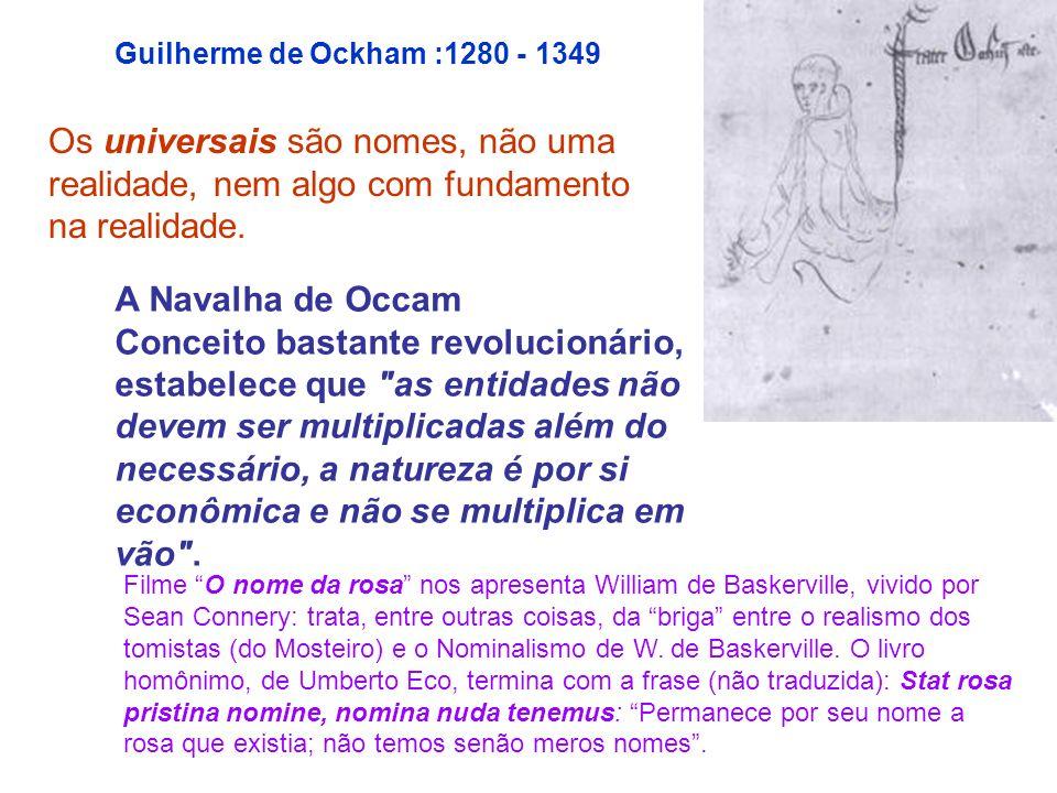 Guilherme de Ockham :1280 - 1349Os universais são nomes, não uma realidade, nem algo com fundamento na realidade.