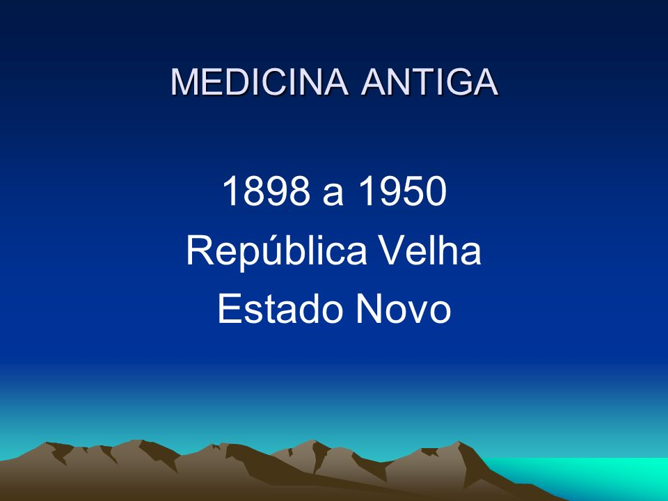 MEDICINA ANTIGA 1898 a 1950 República Velha Estado Novo