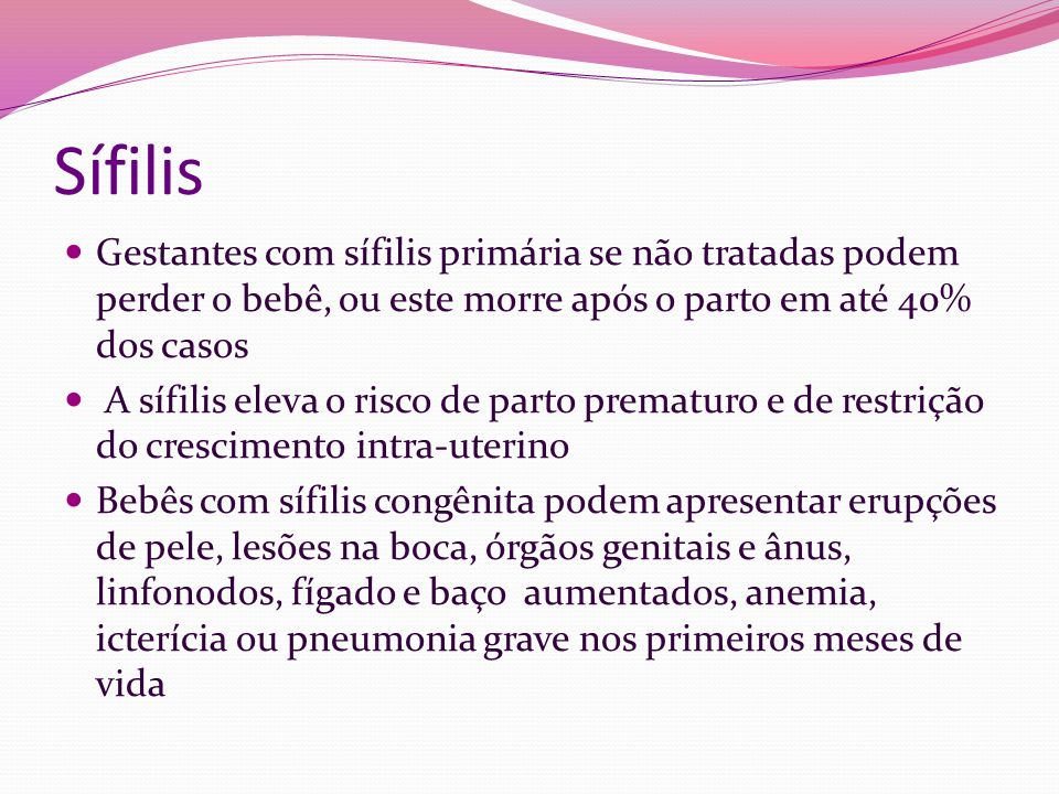 Sífilis Gestantes com sífilis primária se não tratadas podem perder o bebê, ou este morre após o parto em até 40% dos casos.