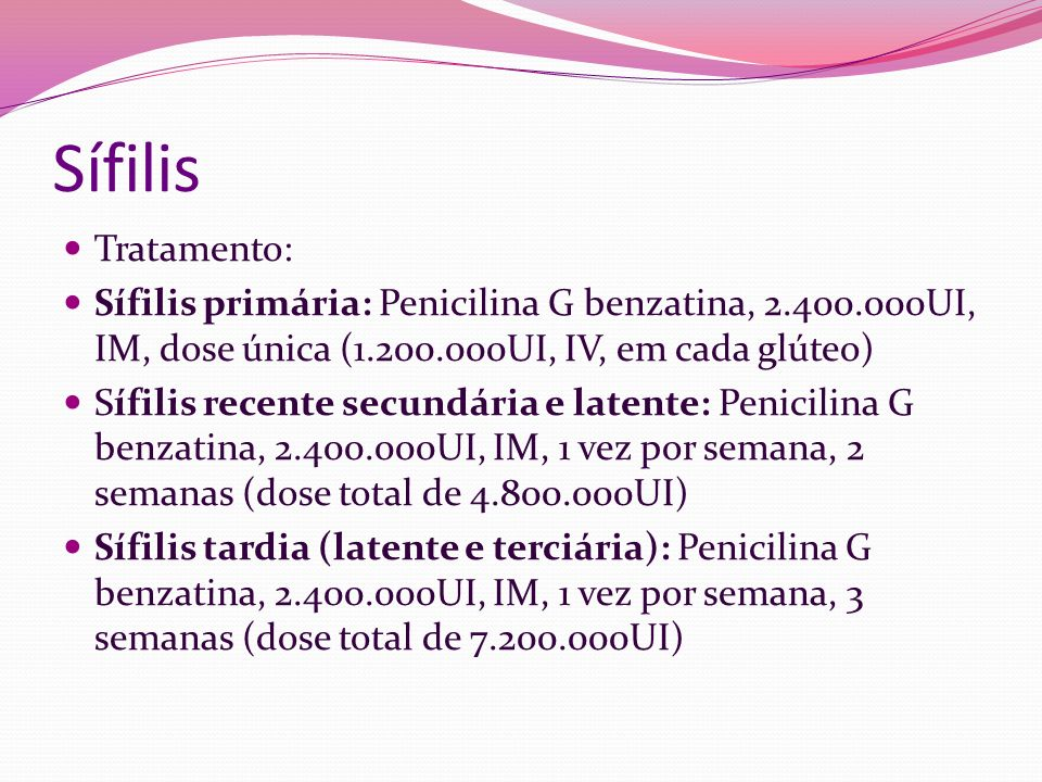 Sífilis Tratamento: Sífilis primária: Penicilina G benzatina, 2.400.000UI, IM, dose única (1.200.000UI, IV, em cada glúteo)
