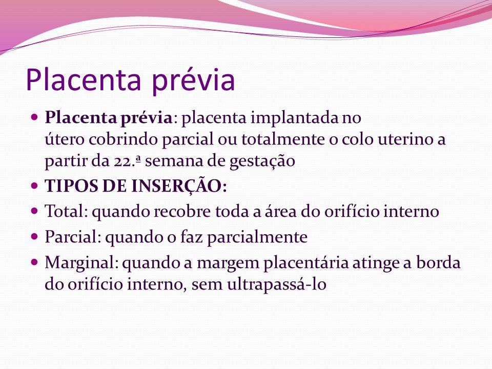 Placenta prévia Placenta prévia: placenta implantada no útero cobrindo parcial ou totalmente o colo uterino a partir da 22.ª semana de gestação.