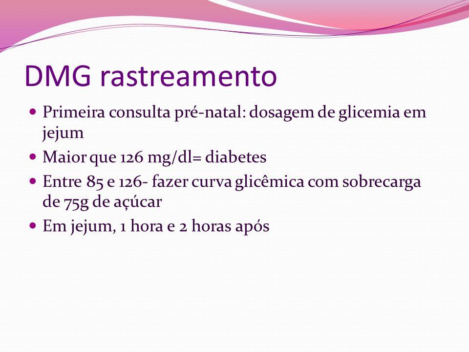 DMG rastreamento Primeira consulta pré-natal: dosagem de glicemia em jejum. Maior que 126 mg/dl= diabetes.