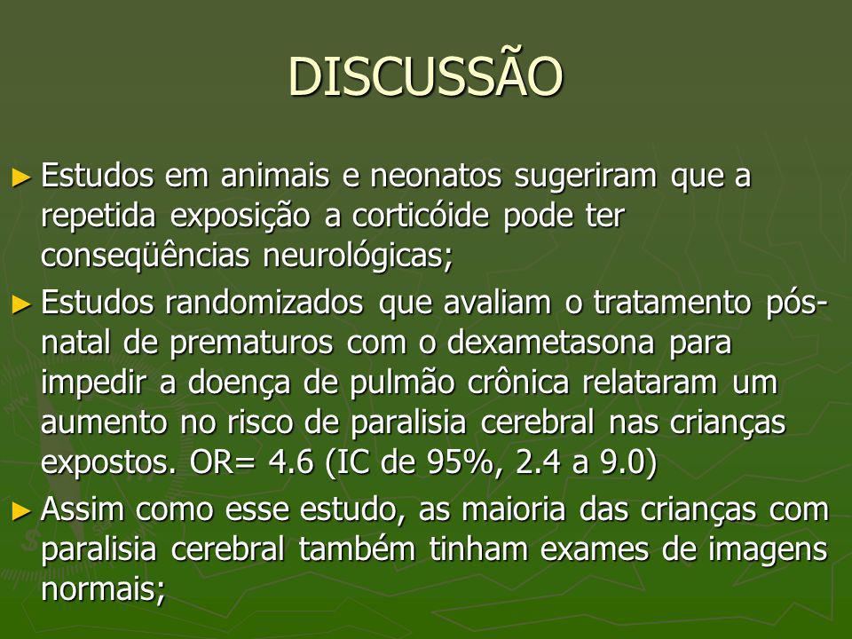 DISCUSSÃO Estudos em animais e neonatos sugeriram que a repetida exposição a corticóide pode ter conseqüências neurológicas;