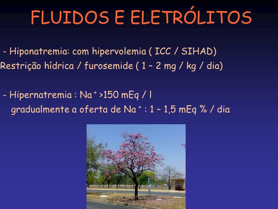 FLUIDOS E ELETRÓLITOS - Hiponatremia: com hipervolemia ( ICC / SIHAD) Restrição hídrica / furosemide ( 1 – 2 mg / kg / dia)