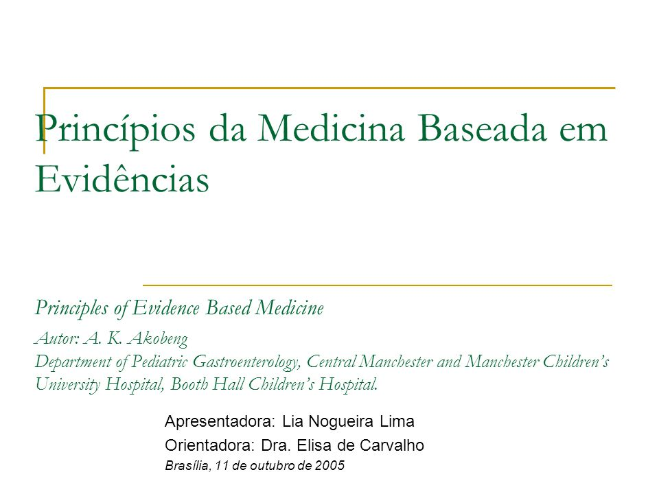 Princípios da Medicina Baseada em Evidências Principles of Evidence Based Medicine Autor: A. K. Akobeng Department of Pediatric Gastroenterology, Central Manchester and Manchester Children's University Hospital, Booth Hall Children's Hospital.