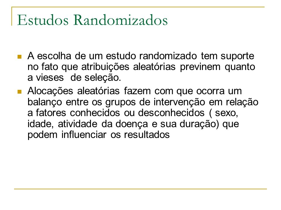 Estudos RandomizadosA escolha de um estudo randomizado tem suporte no fato que atribuições aleatórias previnem quanto a vieses de seleção.
