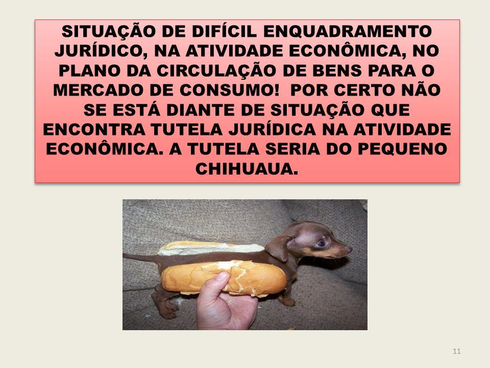SITUAÇÃO DE DIFÍCIL ENQUADRAMENTO JURÍDICO, NA ATIVIDADE ECONÔMICA, NO PLANO DA CIRCULAÇÃO DE BENS PARA O MERCADO DE CONSUMO! POR CERTO NÃO SE ESTÁ DIANTE DE SITUAÇÃO QUE ENCONTRA TUTELA JURÍDICA NA ATIVIDADE ECONÔMICA. A TUTELA SERIA DO PEQUENO CHIHUAUA.