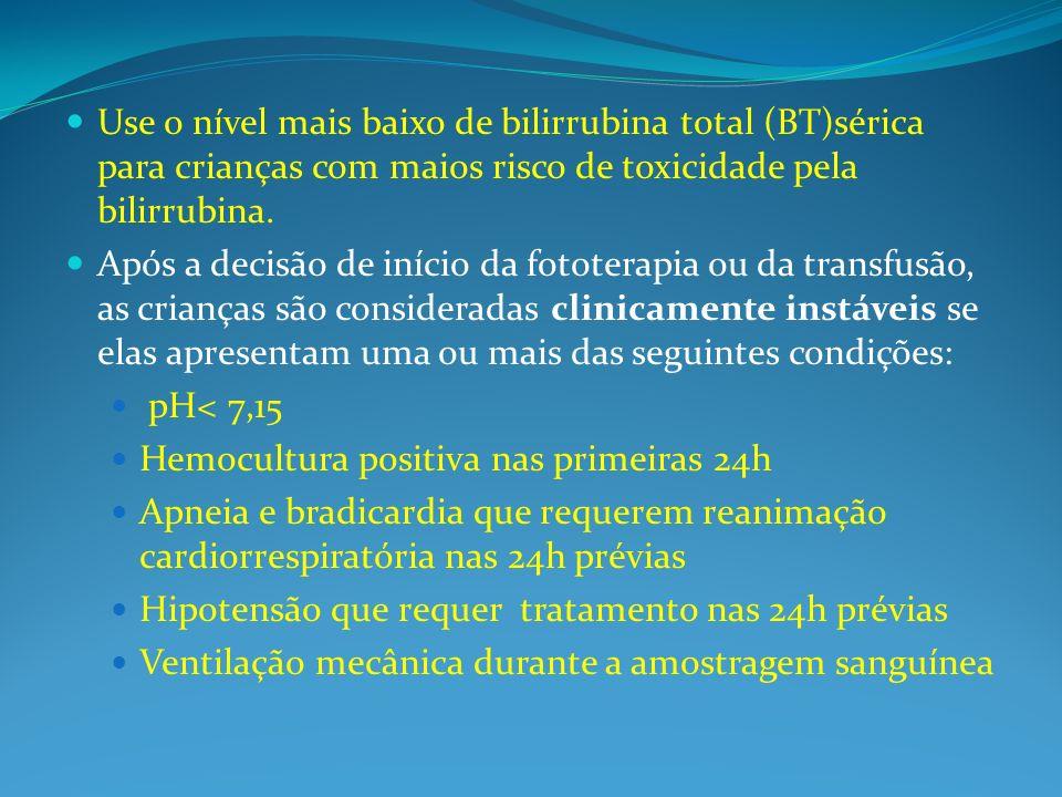 Use o nível mais baixo de bilirrubina total (BT)sérica para crianças com maios risco de toxicidade pela bilirrubina.