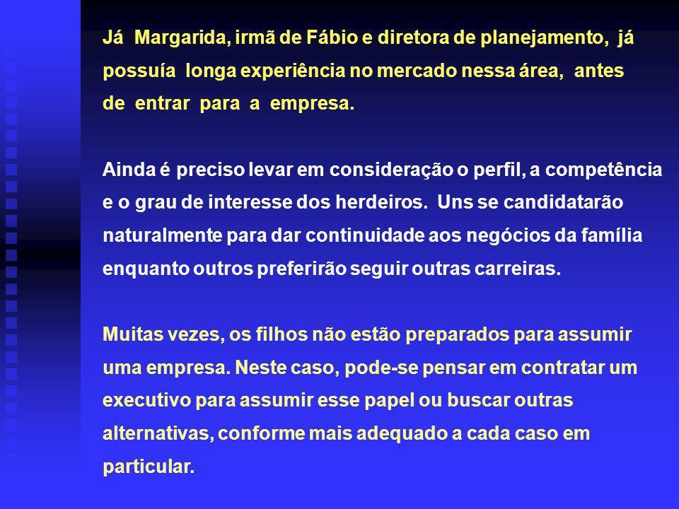 Já Margarida, irmã de Fábio e diretora de planejamento, já possuía longa experiência no mercado nessa área, antes de entrar para a empresa.