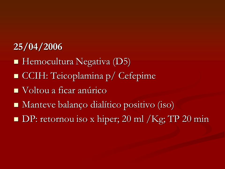 25/04/2006 Hemocultura Negativa (D5) CCIH: Teicoplamina p/ Cefepime. Voltou a ficar anúrico. Manteve balanço dialítico positivo (iso)