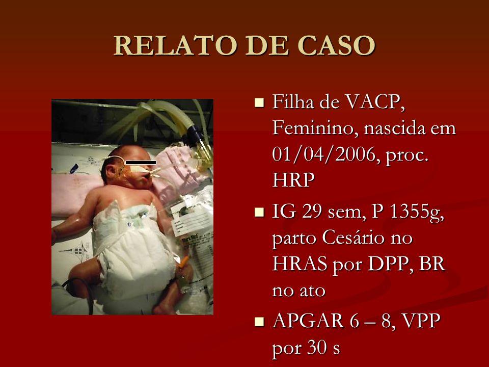 RELATO DE CASO Filha de VACP, Feminino, nascida em 01/04/2006, proc. HRP. IG 29 sem, P 1355g, parto Cesário no HRAS por DPP, BR no ato.
