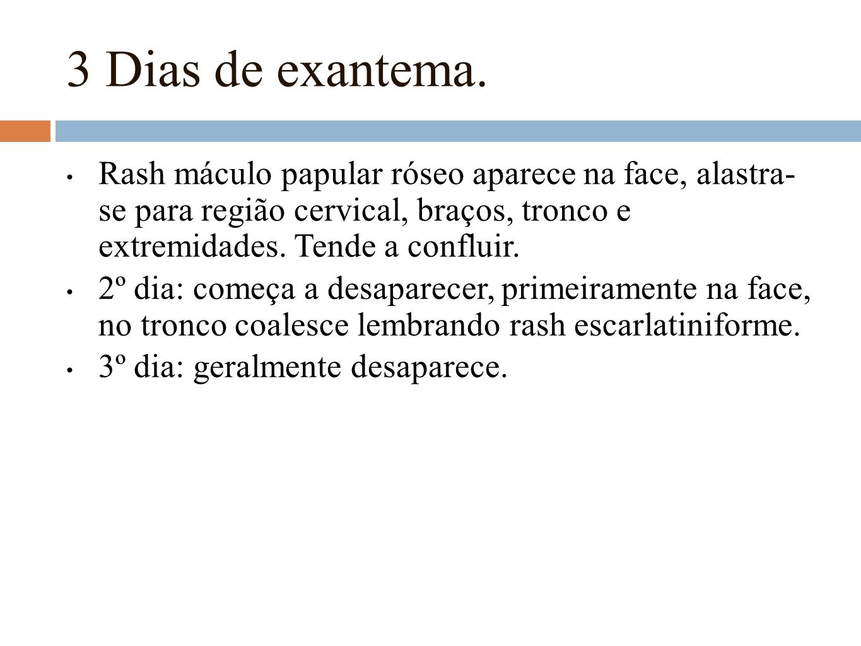 3 Dias de exantema. Rash máculo papular róseo aparece na face, alastra- se para região cervical, braços, tronco e extremidades. Tende a confluir.
