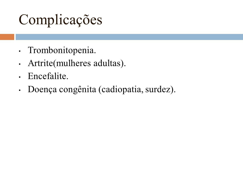 Complicações Trombonitopenia. Artrite(mulheres adultas). Encefalite.