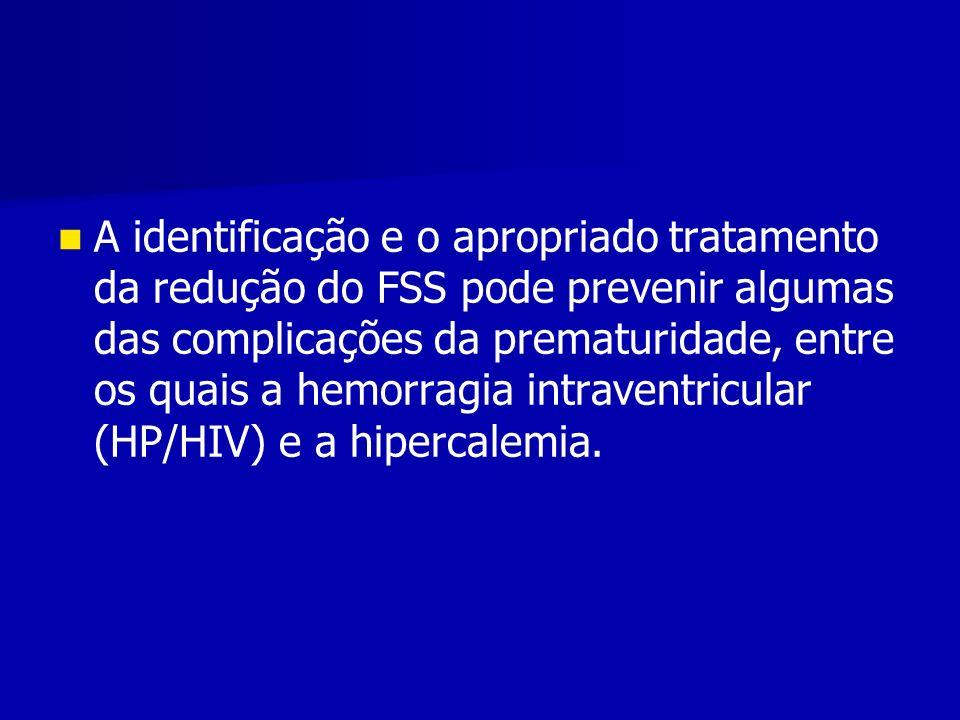 A identificação e o apropriado tratamento da redução do FSS pode prevenir algumas das complicações da prematuridade, entre os quais a hemorragia intraventricular (HP/HIV) e a hipercalemia.