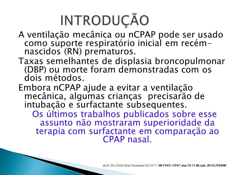 A ventilação mecânica ou nCPAP pode ser usado como suporte respiratório inicial em recém- nascidos (RN) prematuros. Taxas semelhantes de displasia broncopulmonar (DBP) ou morte foram demonstradas com os dois métodos. Embora nCPAP ajude a evitar a ventilação mecânica, algumas crianças precisarão de intubação e surfactante subsequentes. Os últimos trabalhos publicados sobre esse assunto não mostraram superioridade da terapia com surfactante em comparação ao CPAP nasal.