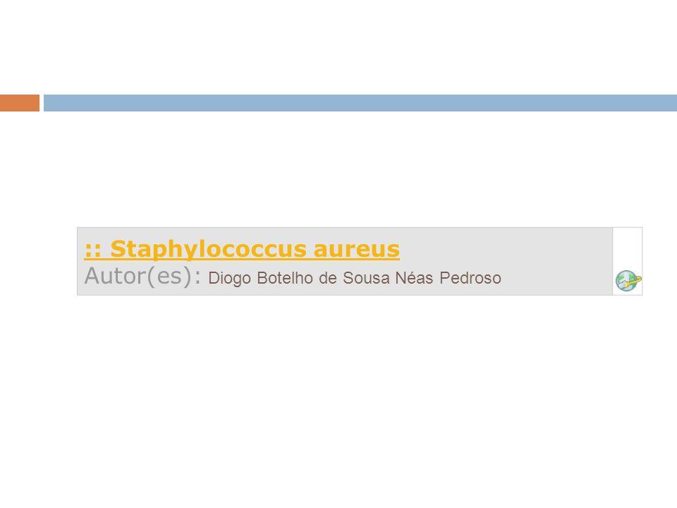 :: Staphylococcus aureus Autor(es): Diogo Botelho de Sousa Néas Pedroso