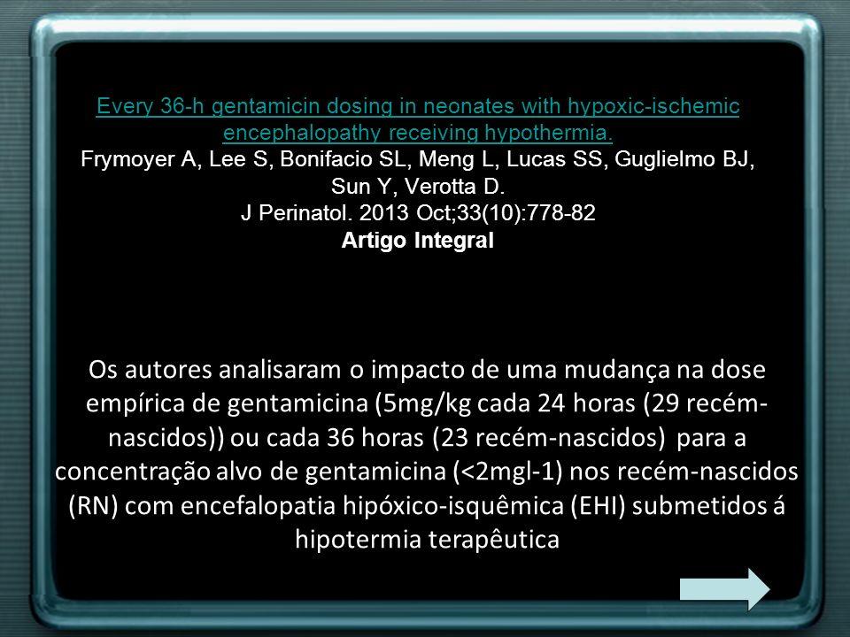 Every 36-h gentamicin dosing in neonates with hypoxic-ischemic encephalopathy receiving hypothermia. Frymoyer A, Lee S, Bonifacio SL, Meng L, Lucas SS, Guglielmo BJ, Sun Y, Verotta D. J Perinatol. 2013 Oct;33(10):778-82 Artigo Integral
