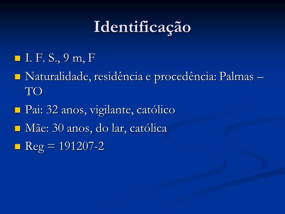 Identificação I. F. S., 9 m, F. Naturalidade, residência e procedência: Palmas – TO. Pai: 32 anos, vigilante, católico.