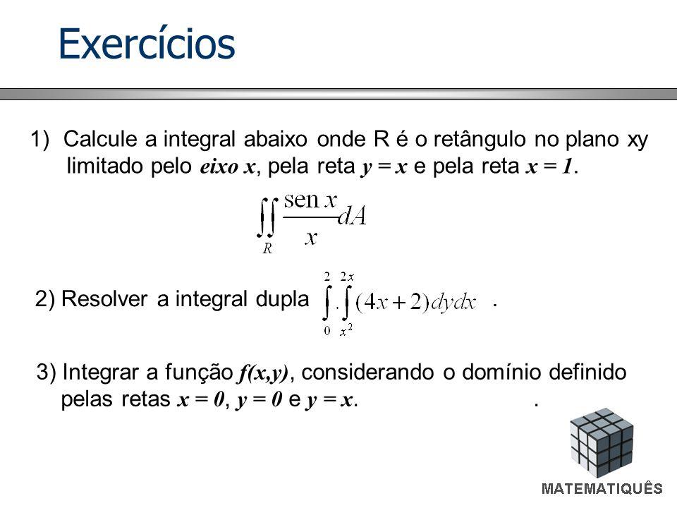 Exercícios Calcule a integral abaixo onde R é o retângulo no plano xy