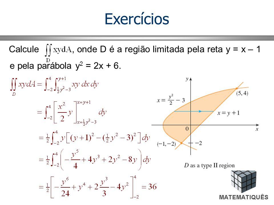 ExercíciosCalcule , onde D é a região limitada pela reta y = x – 1 e pela parábola y2 = 2x + 6.