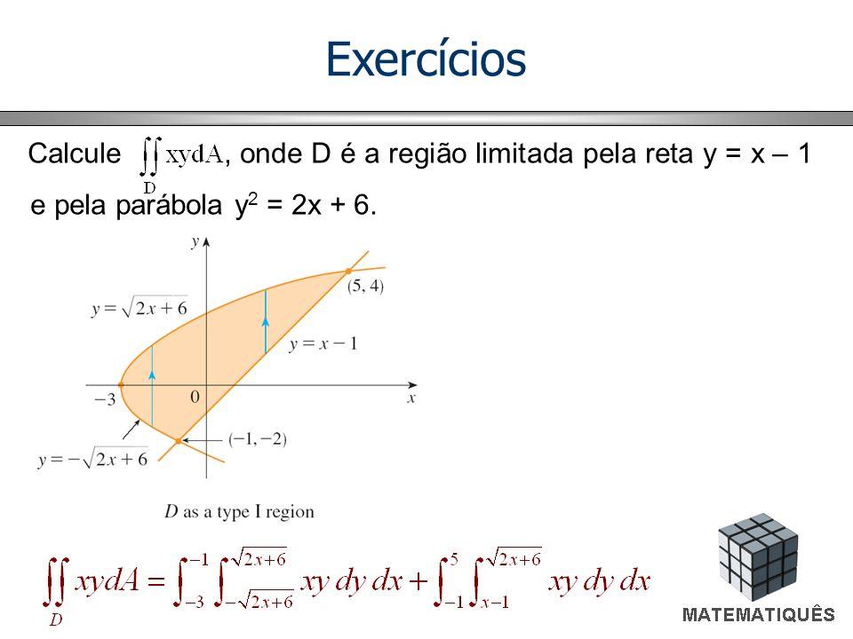 Exercícios Calcule , onde D é a região limitada pela reta y = x – 1 e pela parábola y2 = 2x + 6.
