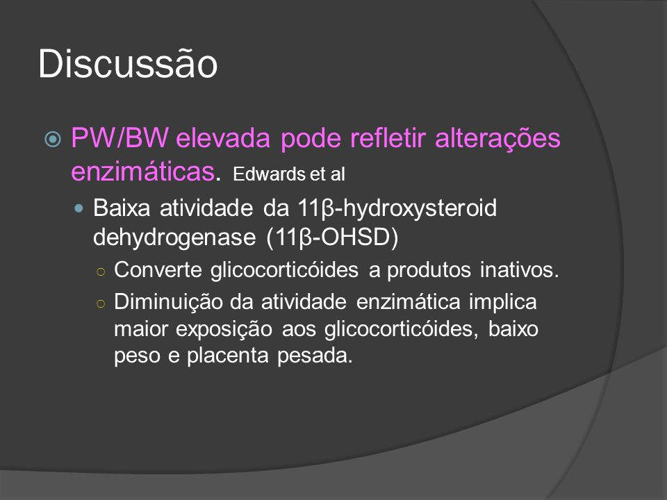 Discussão PW/BW elevada pode refletir alterações enzimáticas. Edwards et al. Baixa atividade da 11β-hydroxysteroid dehydrogenase (11β-OHSD)