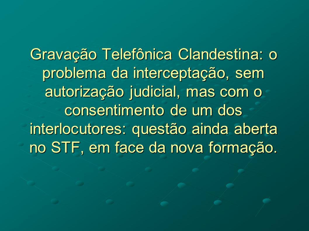 Gravação Telefônica Clandestina: o problema da interceptação, sem autorização judicial, mas com o consentimento de um dos interlocutores: questão ainda aberta no STF, em face da nova formação.
