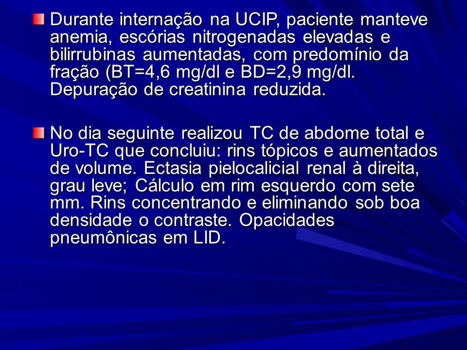 Durante internação na UCIP, paciente manteve anemia, escórias nitrogenadas elevadas e bilirrubinas aumentadas, com predomínio da fração (BT=4,6 mg/dl e BD=2,9 mg/dl. Depuração de creatinina reduzida.